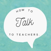 How to Talk to Teachers