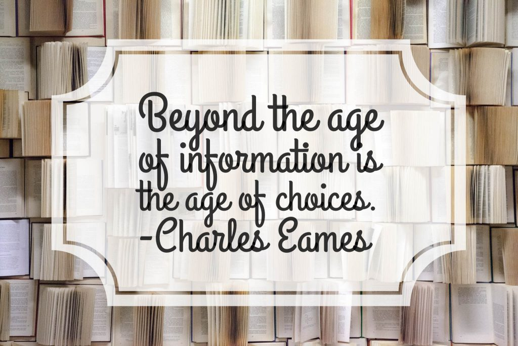 """Beyond the age of information is the age of choices. ~Charles Eames"